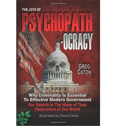The Joys of Psychopathocracy: Why Criminality Is Essential To Effective Modern Government, Our Rebirth In The Wake of Their Destruction of Our World Ebook – September 25, 2017